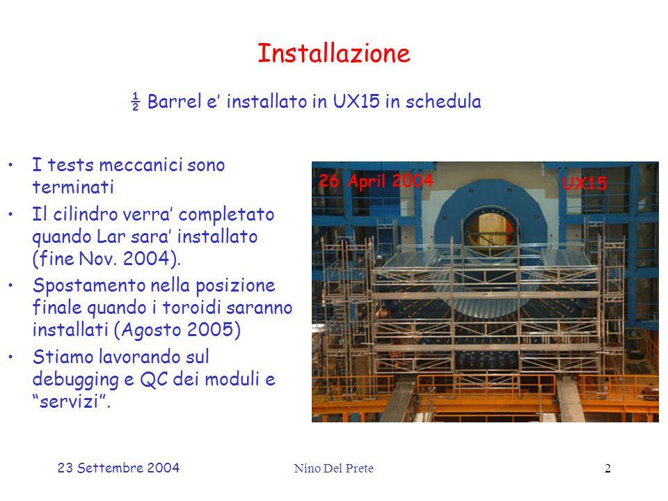 23 Settembre 2004Nino Del Prete2 Installazione ½ Barrel e' installato in UX15 in schedula I tests meccanici sono terminati Il cilindro verra' completato quando Lar sara' installato (fine Nov.