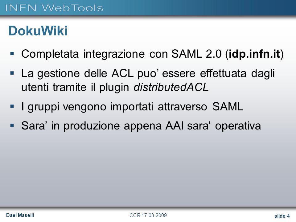 Dael Maselli slide 4 CCR 17-03-2009 DokuWiki  Completata integrazione con SAML 2.0 (idp.infn.it)  La gestione delle ACL puo' essere effettuata dagli utenti tramite il plugin distributedACL  I gruppi vengono importati attraverso SAML  Sara' in produzione appena AAI sara operativa