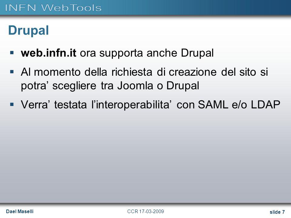 Dael Maselli slide 7 CCR 17-03-2009 Drupal  web.infn.it ora supporta anche Drupal  Al momento della richiesta di creazione del sito si potra' scegliere tra Joomla o Drupal  Verra' testata l'interoperabilita' con SAML e/o LDAP