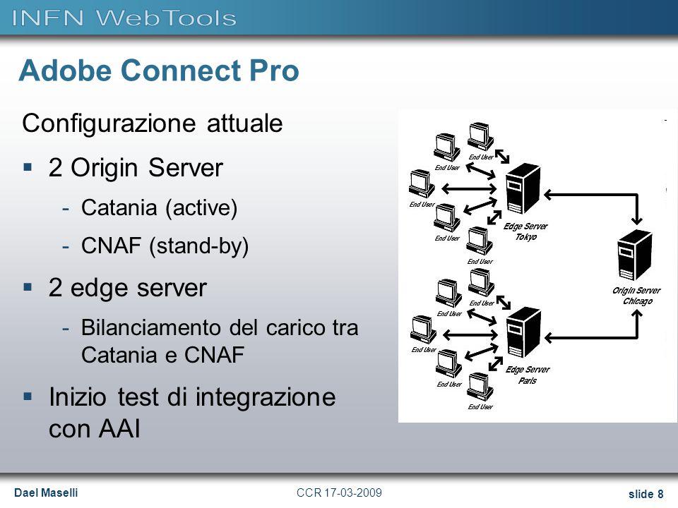 Dael Maselli slide 8 CCR 17-03-2009 Adobe Connect Pro Configurazione attuale  2 Origin Server -Catania (active) -CNAF (stand-by)  2 edge server -Bilanciamento del carico tra Catania e CNAF  Inizio test di integrazione con AAI