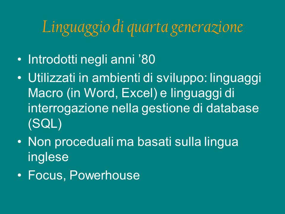 Linguaggio di quarta generazione Introdotti negli anni '80 Utilizzati in ambienti di sviluppo: linguaggi Macro (in Word, Excel) e linguaggi di interrogazione nella gestione di database (SQL) Non proceduali ma basati sulla lingua inglese Focus, Powerhouse