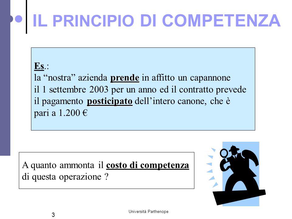 """Università Parthenope 3 IL PRINCIPIO DI COMPETENZA Es.: prende la """"nostra"""" azienda prende in affitto un capannone il 1 settembre 2003 per un anno ed i"""