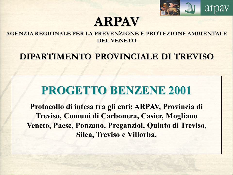 ARPAV AGENZIA REGIONALE PER LA PREVENZIONE E PROTEZIONE AMBIENTALE DEL VENETO DIPARTIMENTO PROVINCIALE DI TREVISO PROGETTO BENZENE 2001 Protocollo di intesa tra gli enti: ARPAV, Provincia di Treviso, Comuni di Carbonera, Casier, Mogliano Veneto, Paese, Ponzano, Preganziol, Quinto di Treviso, Silea, Treviso e Villorba.