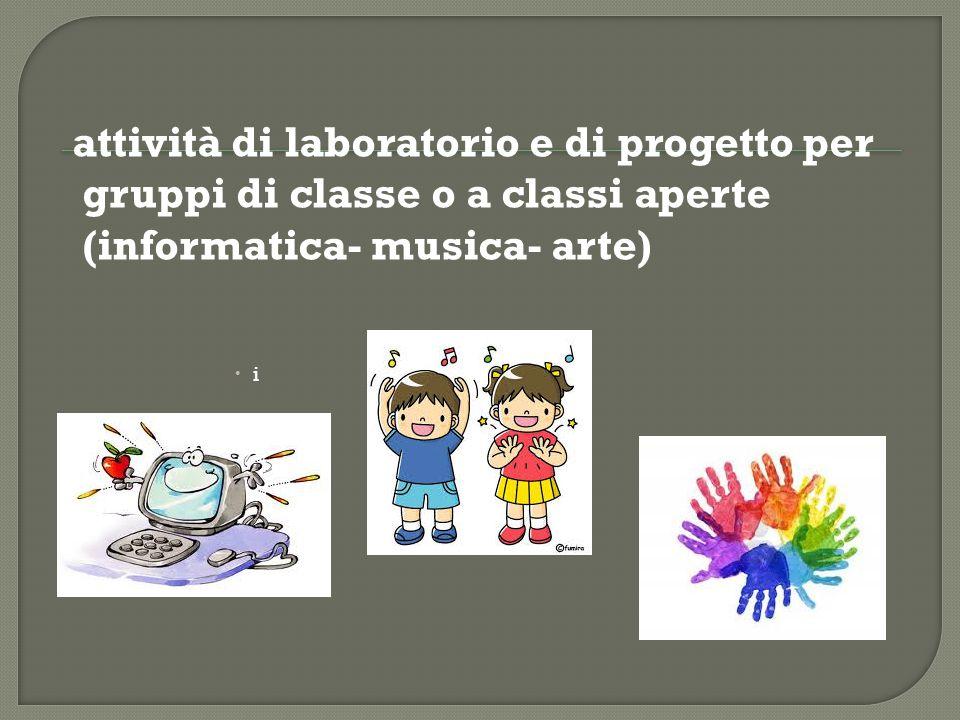 attività di laboratorio e di progetto per gruppi di classe o a classi aperte (informatica- musica- arte)  i