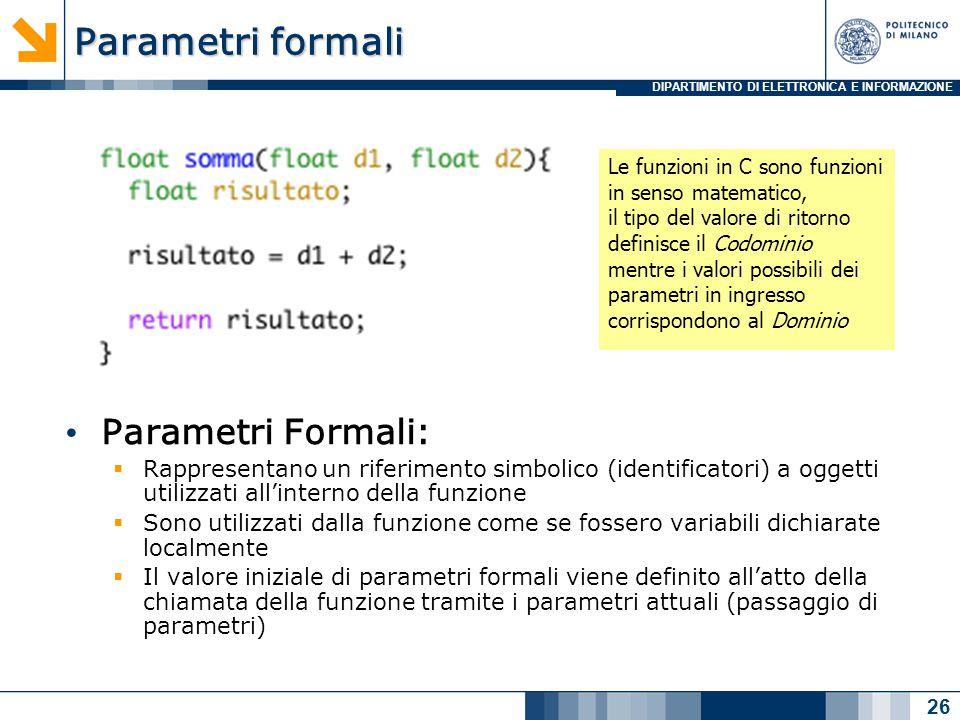 DIPARTIMENTO DI ELETTRONICA E INFORMAZIONE Parametri formali Parametri Formali:  Rappresentano un riferimento simbolico (identificatori) a oggetti utilizzati all'interno della funzione  Sono utilizzati dalla funzione come se fossero variabili dichiarate localmente  Il valore iniziale di parametri formali viene definito all'atto della chiamata della funzione tramite i parametri attuali (passaggio di parametri) 26 Le funzioni in C sono funzioni in senso matematico, il tipo del valore di ritorno definisce il Codominio mentre i valori possibili dei parametri in ingresso corrispondono al Dominio