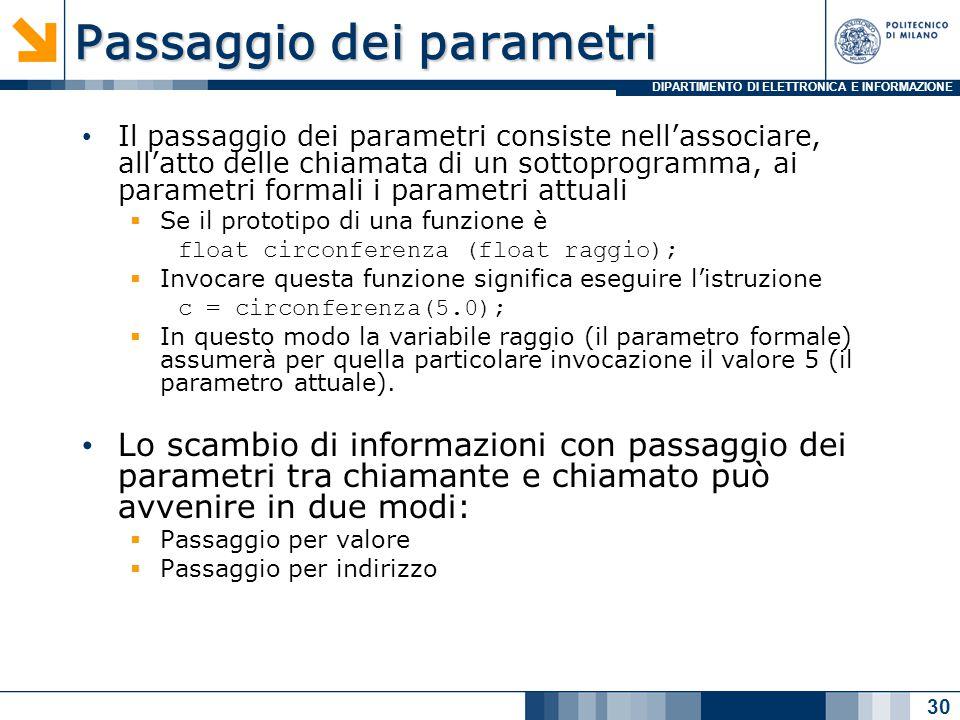 DIPARTIMENTO DI ELETTRONICA E INFORMAZIONE Passaggio dei parametri Il passaggio dei parametri consiste nell'associare, all'atto delle chiamata di un sottoprogramma, ai parametri formali i parametri attuali  Se il prototipo di una funzione è float circonferenza (float raggio);  Invocare questa funzione significa eseguire l'istruzione c = circonferenza(5.0);  In questo modo la variabile raggio (il parametro formale) assumerà per quella particolare invocazione il valore 5 (il parametro attuale).