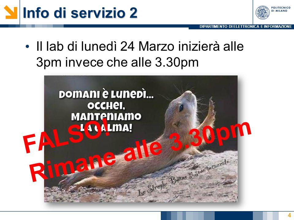 DIPARTIMENTO DI ELETTRONICA E INFORMAZIONE Info di servizio 2 Il lab di lunedì 24 Marzo inizierà alle 3pm invece che alle 3.30pm 4 FALSO.