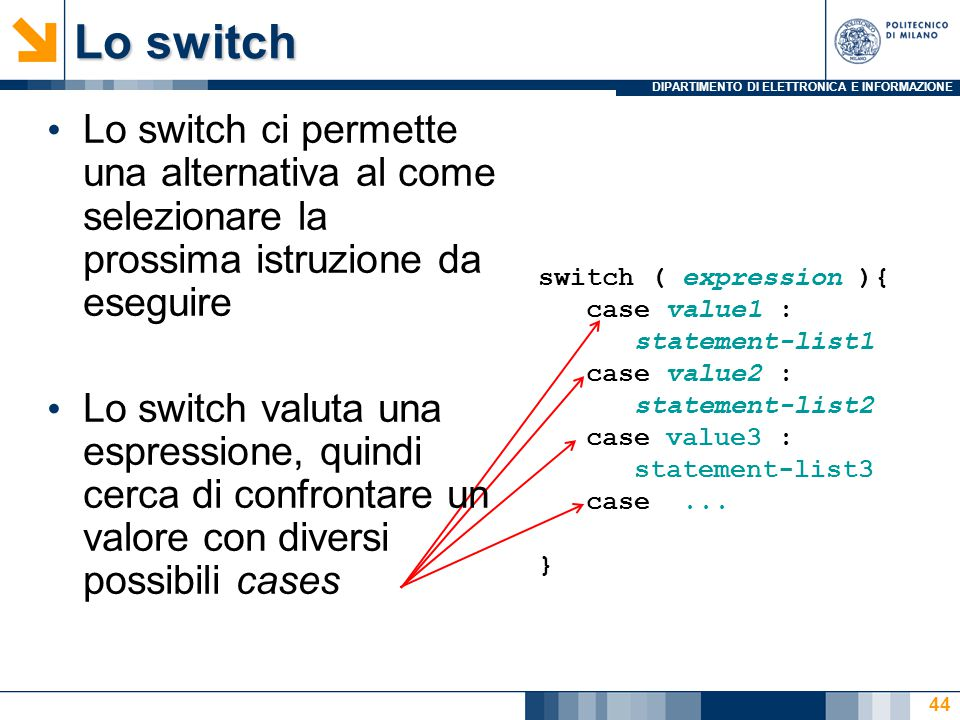 DIPARTIMENTO DI ELETTRONICA E INFORMAZIONE Lo switch 44 switch ( expression ){ case value1 : statement-list1 case value2 : statement-list2 case value3