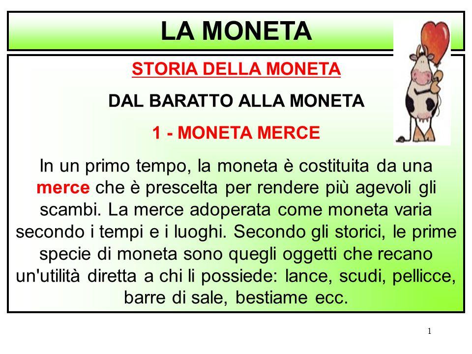 1 STORIA DELLA MONETA DAL BARATTO ALLA MONETA 1 - MONETA MERCE In un primo tempo, la moneta è costituita da una merce che è prescelta per rendere più