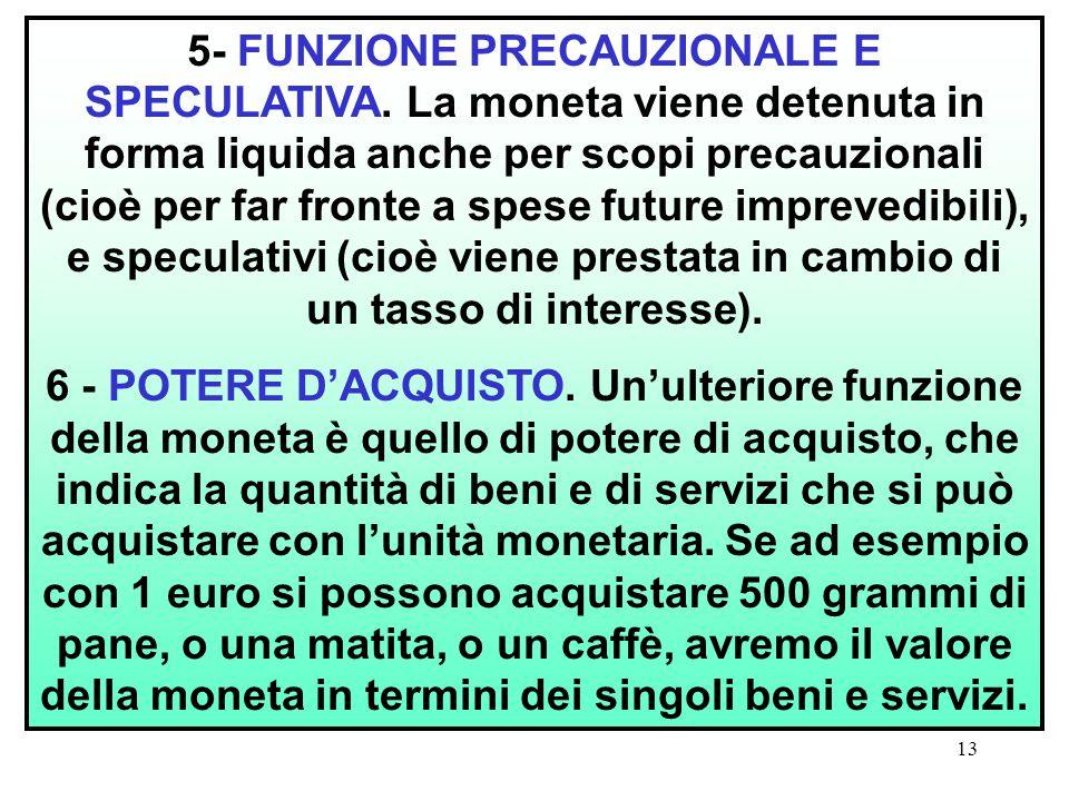 13 5- FUNZIONE PRECAUZIONALE E SPECULATIVA. La moneta viene detenuta in forma liquida anche per scopi precauzionali (cioè per far fronte a spese futur