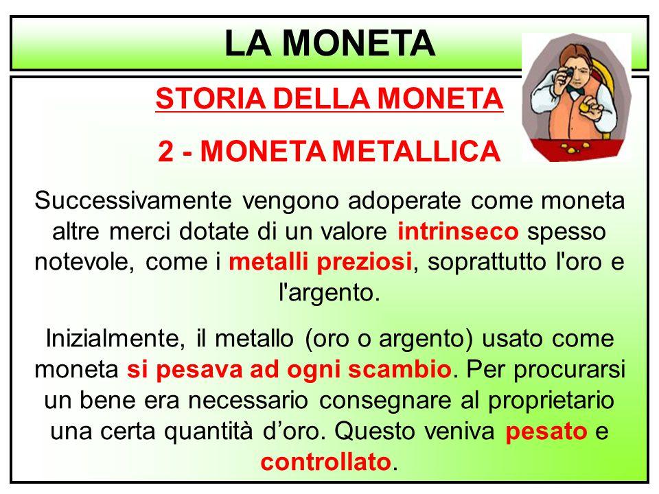 2 STORIA DELLA MONETA 2 - MONETA METALLICA Successivamente vengono adoperate come moneta altre merci dotate di un valore intrinseco spesso notevole, c