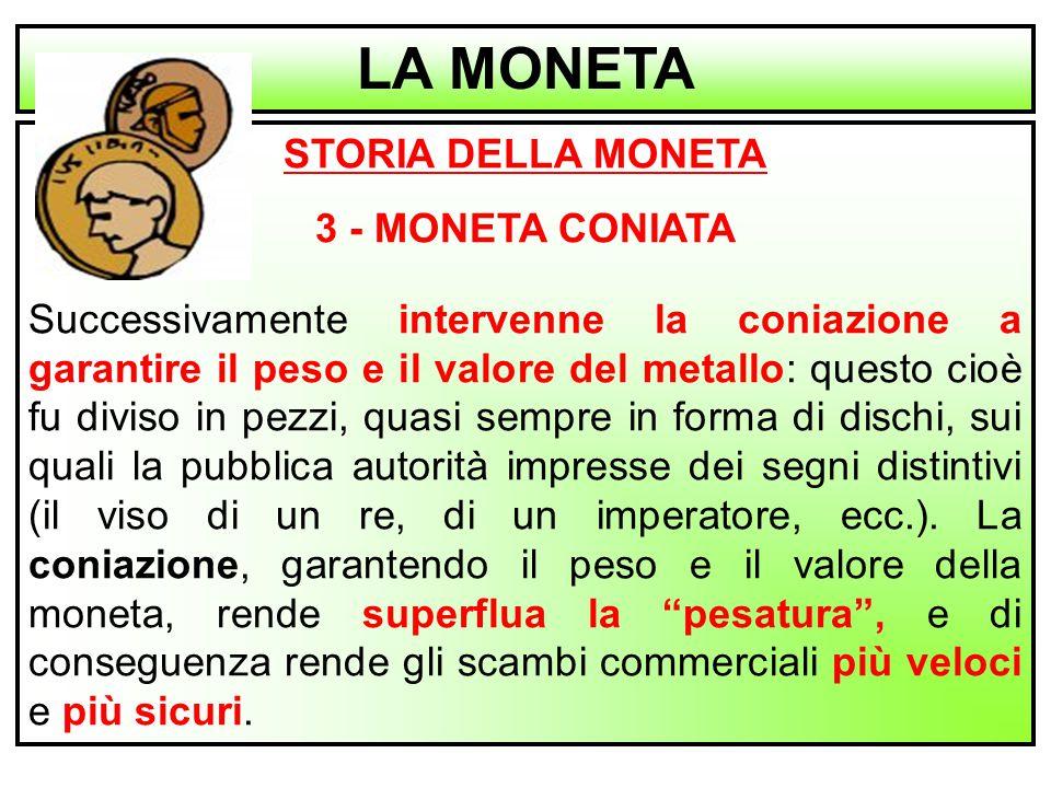 4 STORIA DELLA MONETA 3 - MONETA CONIATA Successivamente intervenne la coniazione a garantire il peso e il valore del metallo: questo cioè fu diviso i
