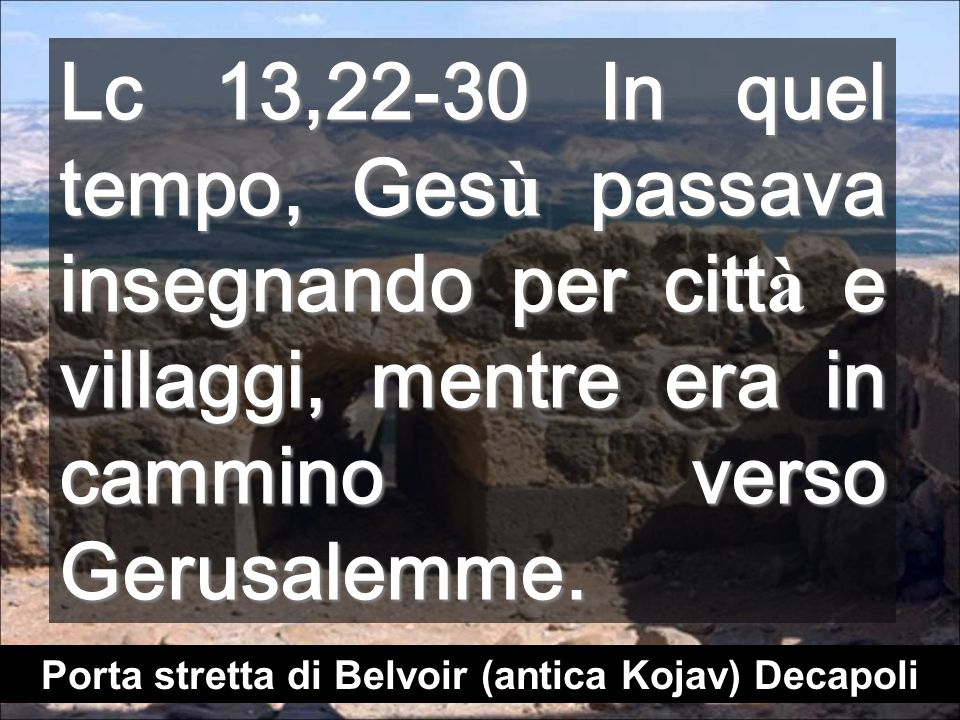 Lc 13,22-30 In quel tempo, Ges ù passava insegnando per citt à e villaggi, mentre era in cammino verso Gerusalemme.