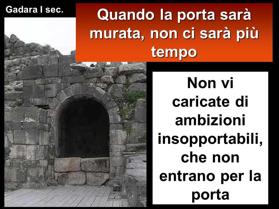 Quando la porta sarà murata, non ci sarà più tempo Non vi caricate di ambizioni insopportabili, che non entrano per la porta Gadara I sec.