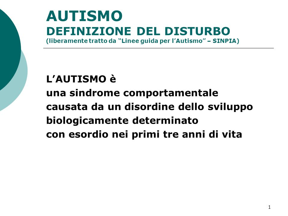 """1 AUTISMO DEFINIZIONE DEL DISTURBO (liberamente tratto da """"Linee guida per l'Autismo"""" – SINPIA) L'AUTISMO è una sindrome comportamentale causata da un"""