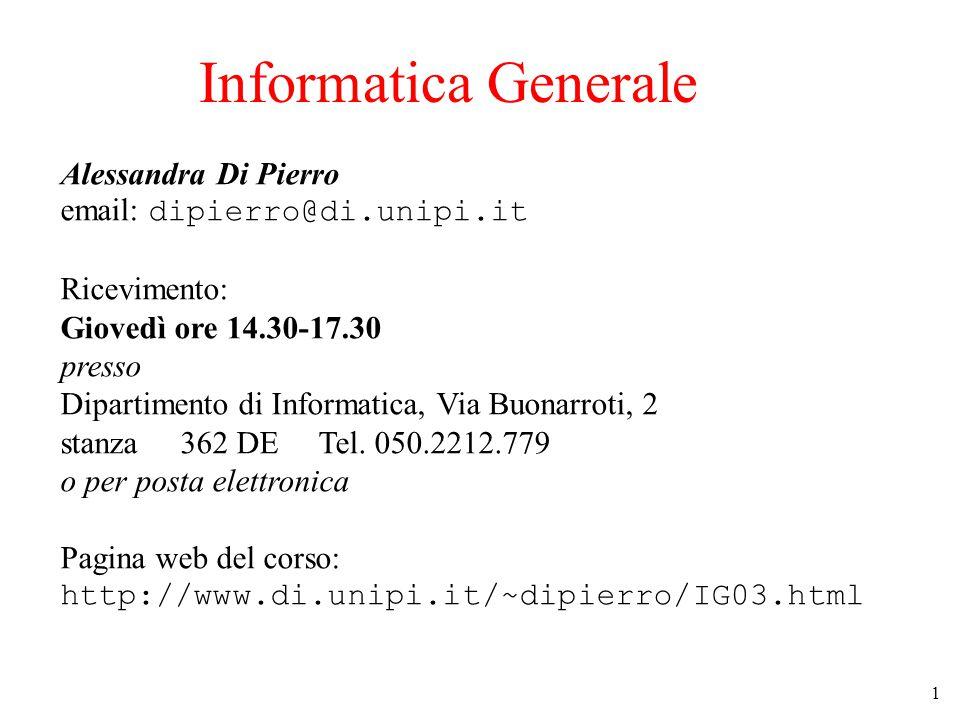 1 Informatica Generale Alessandra Di Pierro email: dipierro@di.unipi.it Ricevimento: Giovedì ore 14.30-17.30 presso Dipartimento di Informatica, Via Buonarroti, 2 stanza 362 DE Tel.