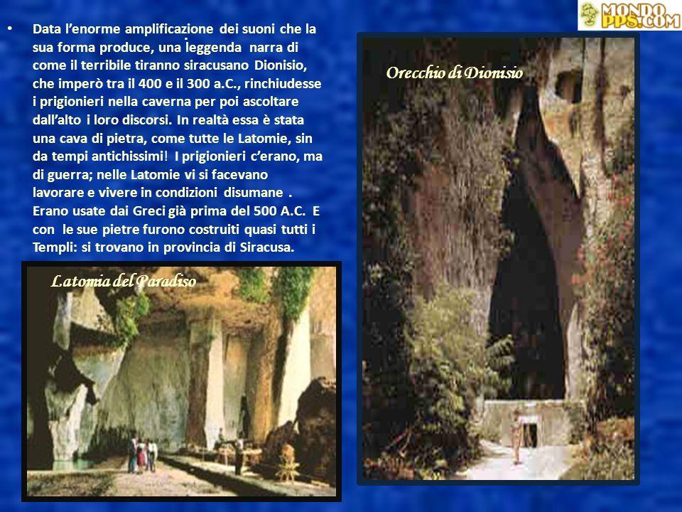 Orecchio di Dionisio Latomia del Paradiso Data l'enorme amplificazione dei suoni che la sua forma produce, una leggenda narra di come il terribile tiranno siracusano Dionisio, che imperò tra il 400 e il 300 a.C., rinchiudesse i prigionieri nella caverna per poi ascoltare dall'alto i loro discorsi.