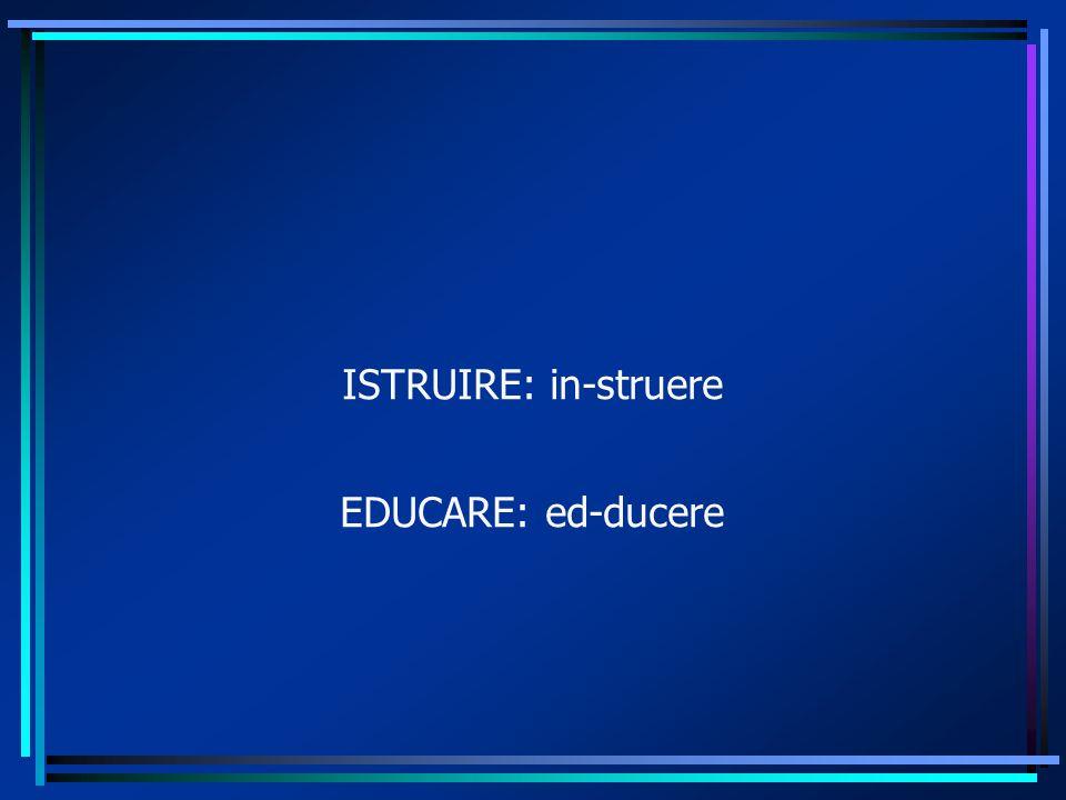 ISTRUIRE: in-struere EDUCARE: ed-ducere