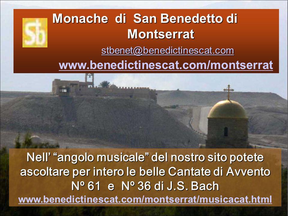 Monache di San Benedetto di Montserrat stbenet@benedictinescat.com Monache di San Benedetto di Montserrat stbenet@benedictinescat.com www.benedictinescat.com/montserrat stbenet@benedictinescat.com www.benedictinescat.com/montserrat Nell' angolo musicale del nostro sito potete ascoltare per intero le belle Cantate di Avvento Nº 61 e Nº 36 di J.S.