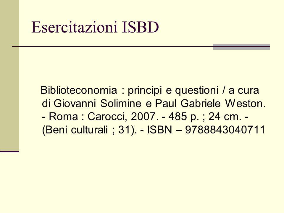 Esercitazioni ISBD Biblioteconomia : principi e questioni / a cura di Giovanni Solimine e Paul Gabriele Weston. - Roma : Carocci, 2007. - 485 p. ; 24
