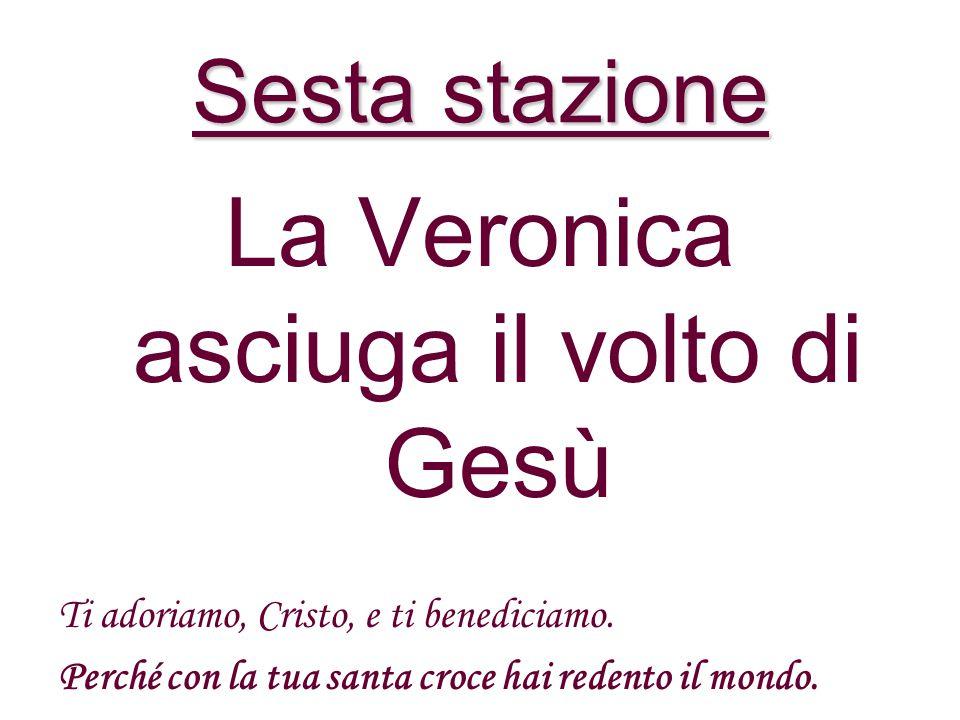 Sesta stazione La Veronica asciuga il volto di Gesù Ti adoriamo, Cristo, e ti benediciamo.