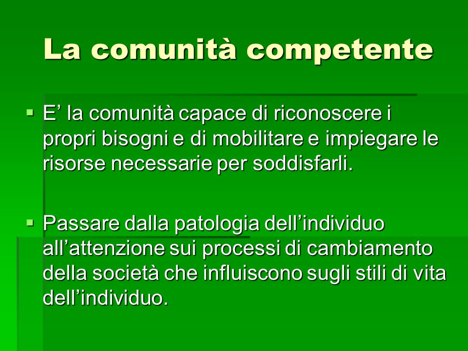 La comunità competente  E' la comunità capace di riconoscere i propri bisogni e di mobilitare e impiegare le risorse necessarie per soddisfarli.