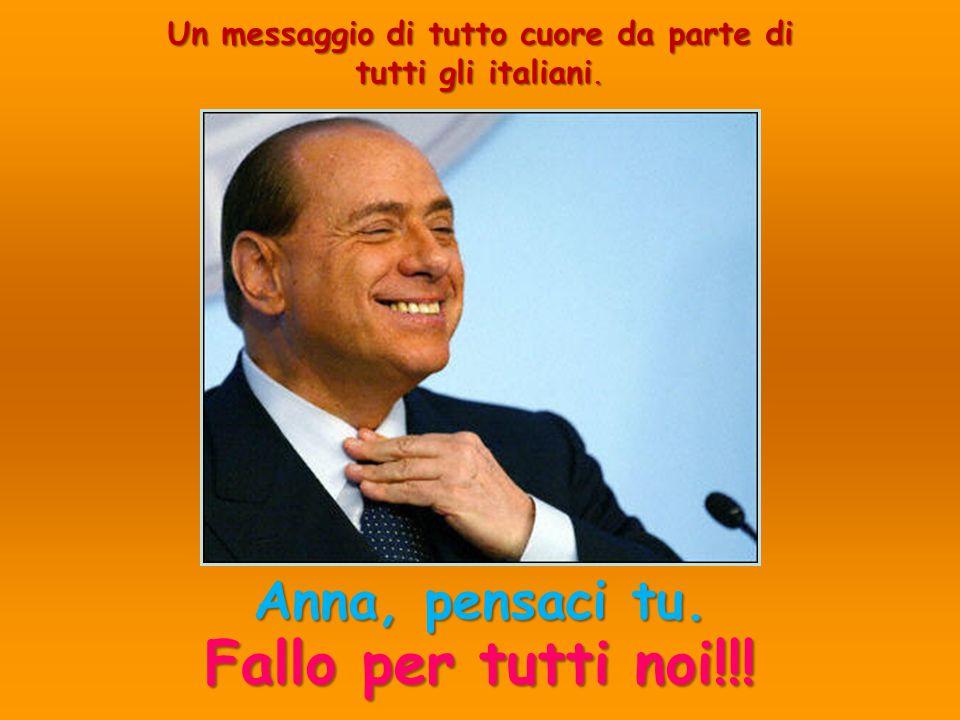 Un messaggio di tutto cuore da parte di tutti gli italiani. Anna, pensaci tu. Fallo per tutti noi!!!