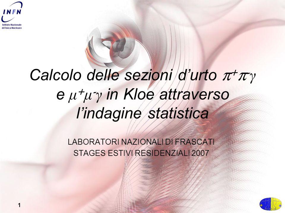 1 Calcolo delle sezioni d'urto π + π - γ e μ + μ - γ in Kloe attraverso l'indagine statistica LABORATORI NAZIONALI DI FRASCATI STAGES ESTIVI RESIDENZIALI 2007