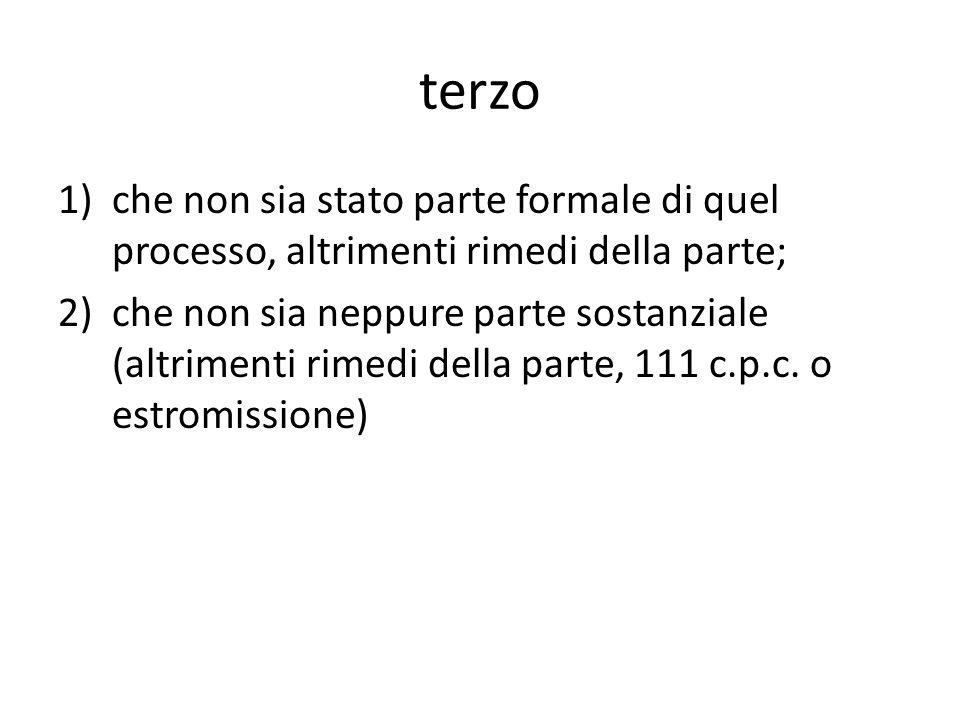 terzo 1)che non sia stato parte formale di quel processo, altrimenti rimedi della parte; 2)che non sia neppure parte sostanziale (altrimenti rimedi della parte, 111 c.p.c.
