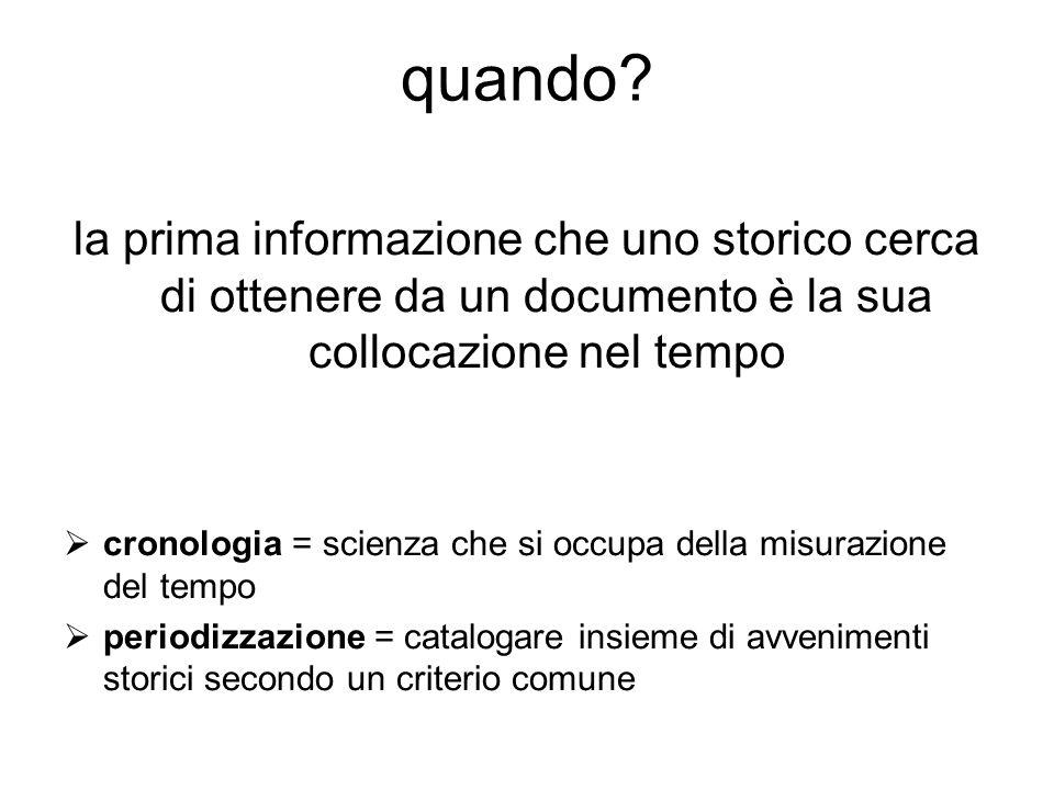 quando? la prima informazione che uno storico cerca di ottenere da un documento è la sua collocazione nel tempo  cronologia = scienza che si occupa d