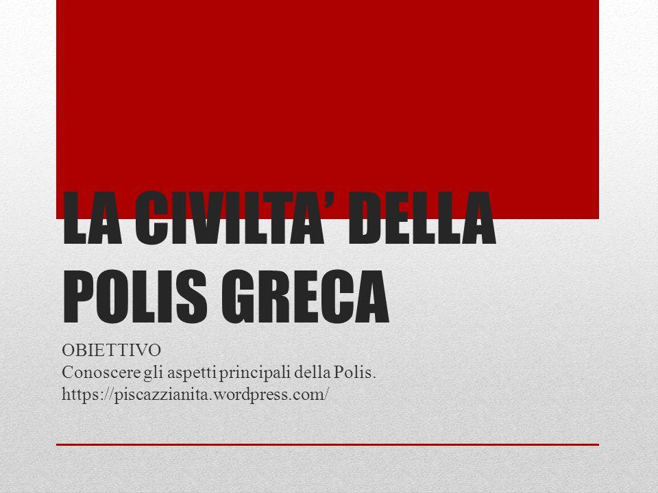 LA CIVILTA' DELLA POLIS GRECA OBIETTIVO Conoscere gli aspetti principali della Polis. https://piscazzianita.wordpress.com/
