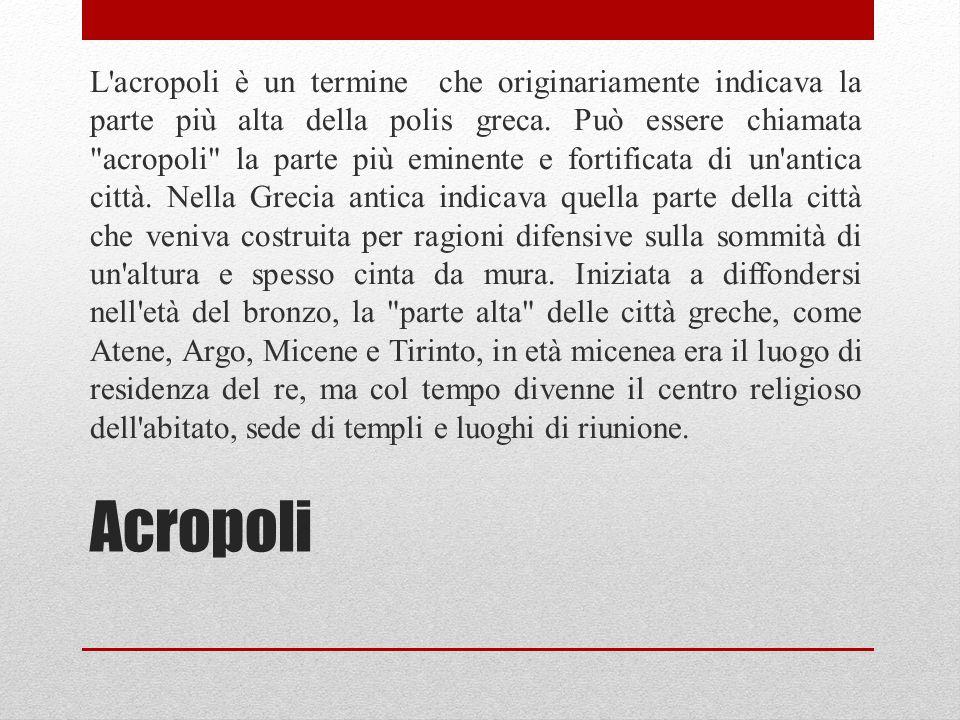 Acropoli L'acropoli è un termine che originariamente indicava la parte più alta della polis greca. Può essere chiamata