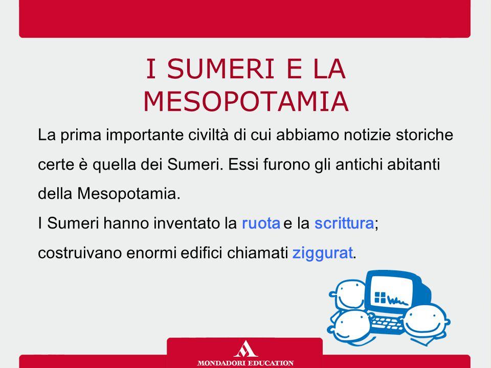 I SUMERI E LA MESOPOTAMIA La prima importante civiltà di cui abbiamo notizie storiche certe è quella dei Sumeri.