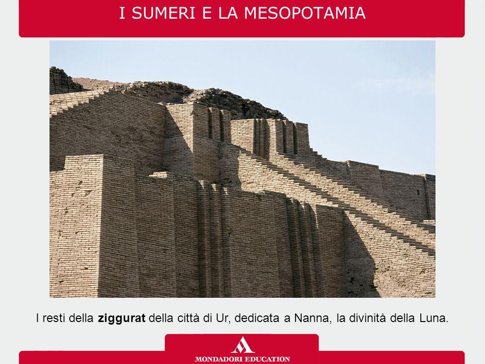 I SUMERI E LA MESOPOTAMIA I resti della ziggurat della città di Ur, dedicata a Nanna, la divinità della Luna.
