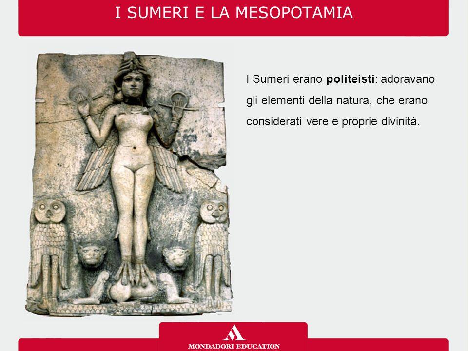 I SUMERI E LA MESOPOTAMIA I Sumeri erano politeisti: adoravano gli elementi della natura, che erano considerati vere e proprie divinità.