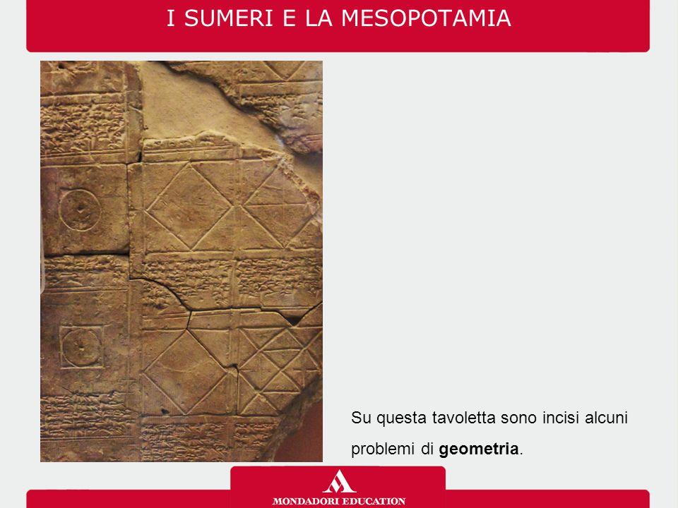 I SUMERI E LA MESOPOTAMIA Su questa tavoletta sono incisi alcuni problemi di geometria.