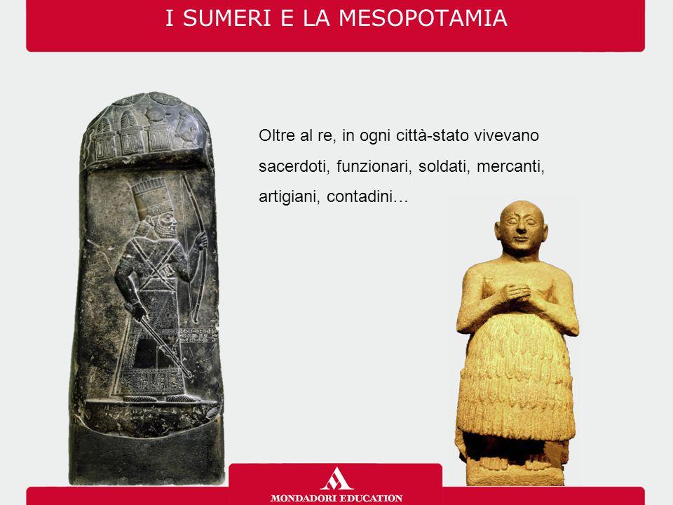 I SUMERI E LA MESOPOTAMIA Oltre al re, in ogni città-stato vivevano sacerdoti, funzionari, soldati, mercanti, artigiani, contadini…