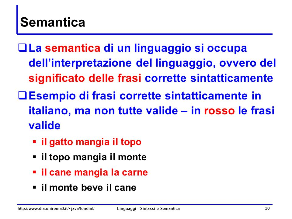 http://www.dia.uniroma3.it/~java/fondinf/Linguaggi - Sintassi e Semantica 10 Semantica  La semantica di un linguaggio si occupa dell'interpretazione del linguaggio, ovvero del significato delle frasi corrette sintatticamente  Esempio di frasi corrette sintatticamente in italiano, ma non tutte valide – in rosso le frasi valide  il gatto mangia il topo  il topo mangia il monte  il cane mangia la carne  il monte beve il cane