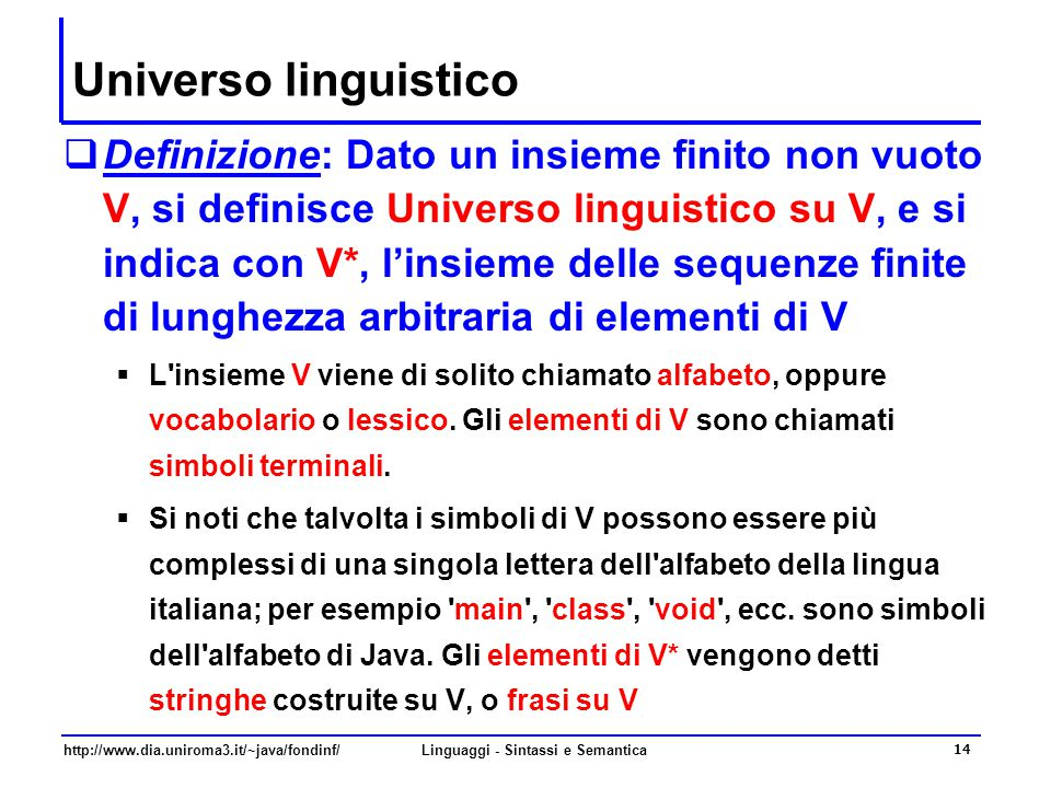 http://www.dia.uniroma3.it/~java/fondinf/Linguaggi - Sintassi e Semantica 14 Universo linguistico  Definizione: Dato un insieme finito non vuoto V, si definisce Universo linguistico su V, e si indica con V*, l'insieme delle sequenze finite di lunghezza arbitraria di elementi di V  L insieme V viene di solito chiamato alfabeto, oppure vocabolario o lessico.
