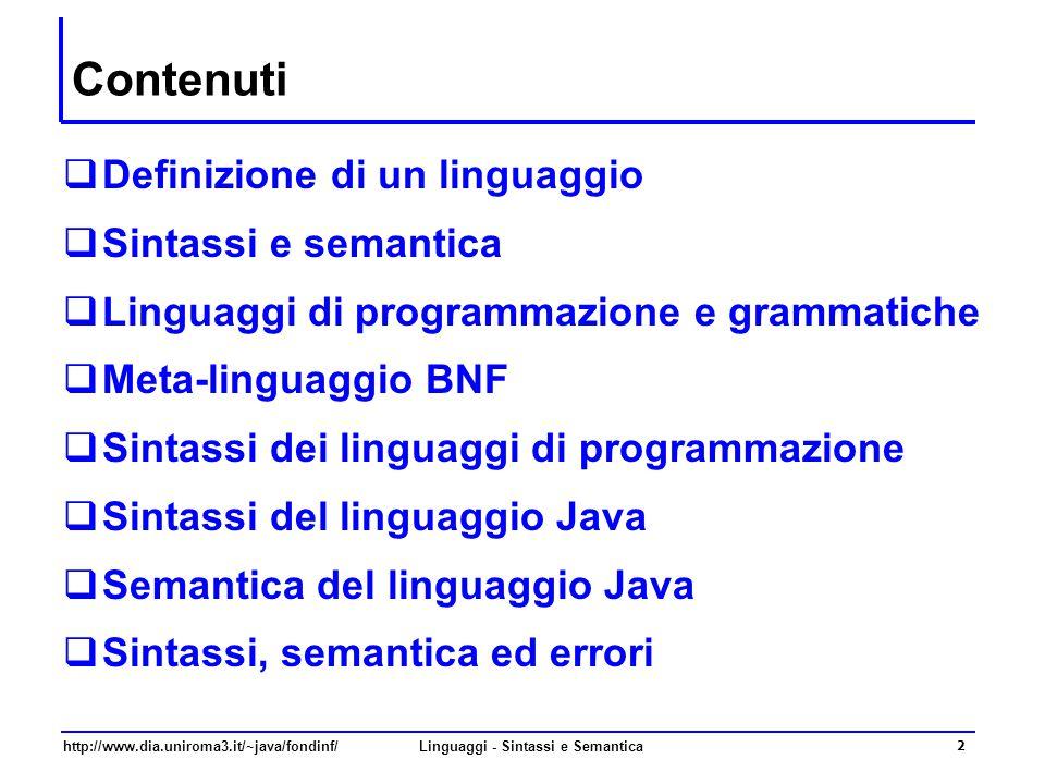 http://www.dia.uniroma3.it/~java/fondinf/Linguaggi - Sintassi e Semantica 2 Contenuti  Definizione di un linguaggio  Sintassi e semantica  Linguaggi di programmazione e grammatiche  Meta-linguaggio BNF  Sintassi dei linguaggi di programmazione  Sintassi del linguaggio Java  Semantica del linguaggio Java  Sintassi, semantica ed errori
