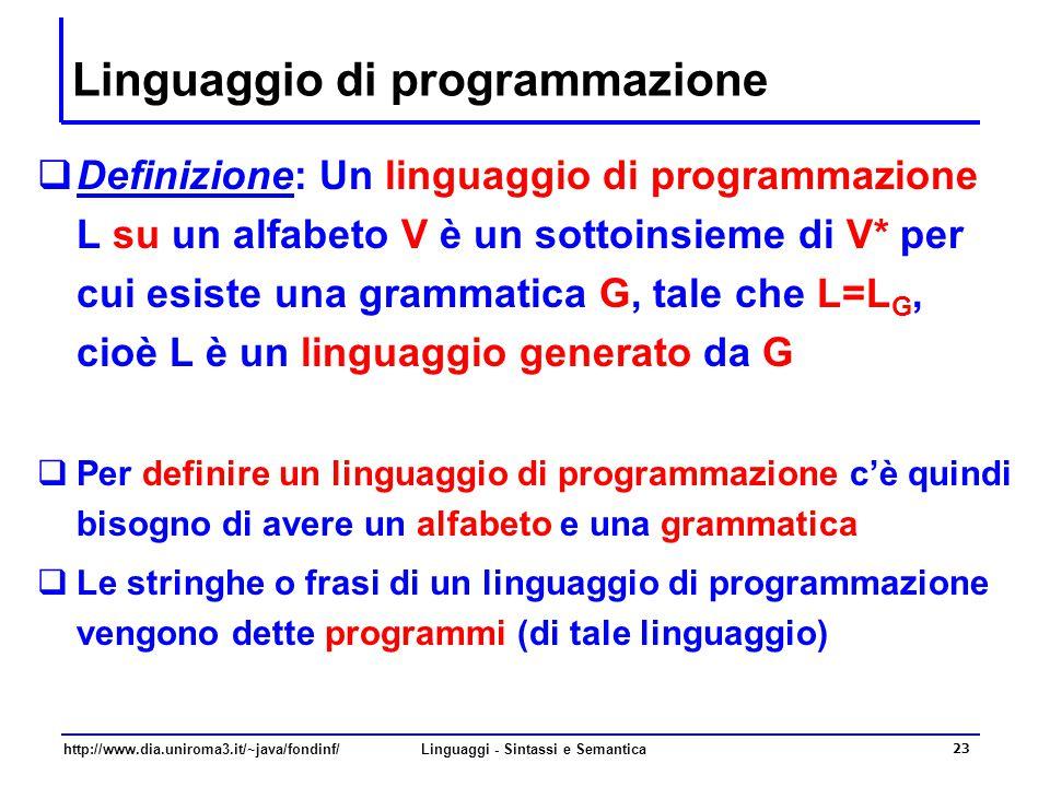 http://www.dia.uniroma3.it/~java/fondinf/Linguaggi - Sintassi e Semantica 23 Linguaggio di programmazione  Definizione: Un linguaggio di programmazione L su un alfabeto V è un sottoinsieme di V* per cui esiste una grammatica G, tale che L=L G, cioè L è un linguaggio generato da G  Per definire un linguaggio di programmazione c'è quindi bisogno di avere un alfabeto e una grammatica  Le stringhe o frasi di un linguaggio di programmazione vengono dette programmi (di tale linguaggio)