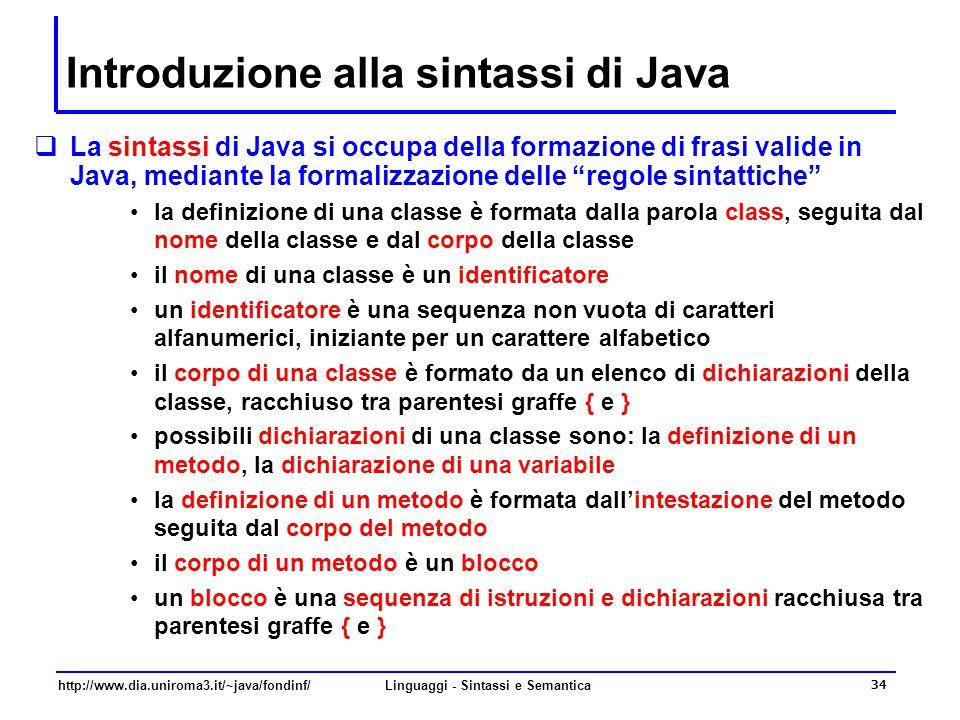 http://www.dia.uniroma3.it/~java/fondinf/Linguaggi - Sintassi e Semantica 34 Introduzione alla sintassi di Java  La sintassi di Java si occupa della formazione di frasi valide in Java, mediante la formalizzazione delle regole sintattiche la definizione di una classe è formata dalla parola class, seguita dal nome della classe e dal corpo della classe il nome di una classe è un identificatore un identificatore è una sequenza non vuota di caratteri alfanumerici, iniziante per un carattere alfabetico il corpo di una classe è formato da un elenco di dichiarazioni della classe, racchiuso tra parentesi graffe { e } possibili dichiarazioni di una classe sono: la definizione di un metodo, la dichiarazione di una variabile la definizione di un metodo è formata dall'intestazione del metodo seguita dal corpo del metodo il corpo di un metodo è un blocco un blocco è una sequenza di istruzioni e dichiarazioni racchiusa tra parentesi graffe { e }
