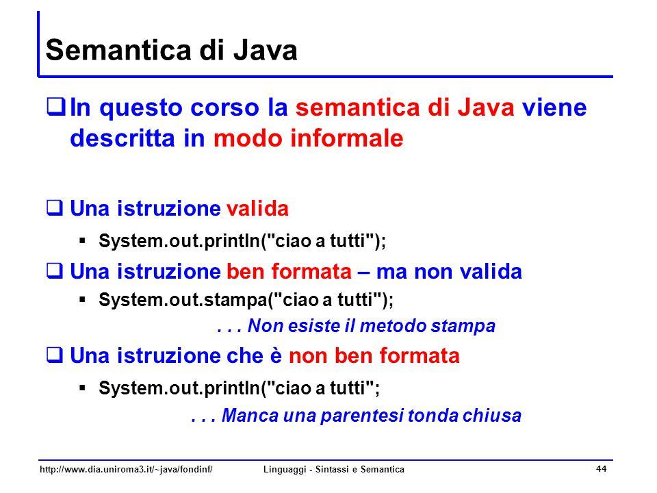 http://www.dia.uniroma3.it/~java/fondinf/Linguaggi - Sintassi e Semantica 44 Semantica di Java  In questo corso la semantica di Java viene descritta in modo informale  Una istruzione valida  System.out.println( ciao a tutti );  Una istruzione ben formata – ma non valida  System.out.stampa( ciao a tutti );...