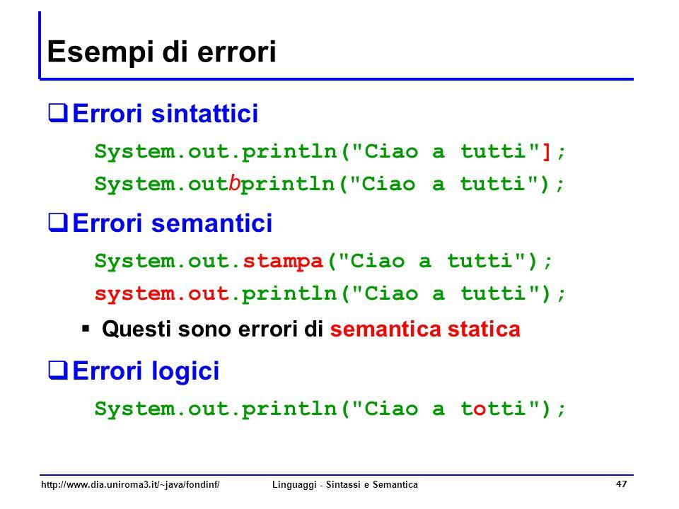 http://www.dia.uniroma3.it/~java/fondinf/Linguaggi - Sintassi e Semantica 47 Esempi di errori  Errori sintattici System.out.println( Ciao a tutti ]; System.out b println( Ciao a tutti );  Errori semantici System.out.stampa( Ciao a tutti ); system.out.println( Ciao a tutti );  Questi sono errori di semantica statica  Errori logici System.out.println( Ciao a totti );