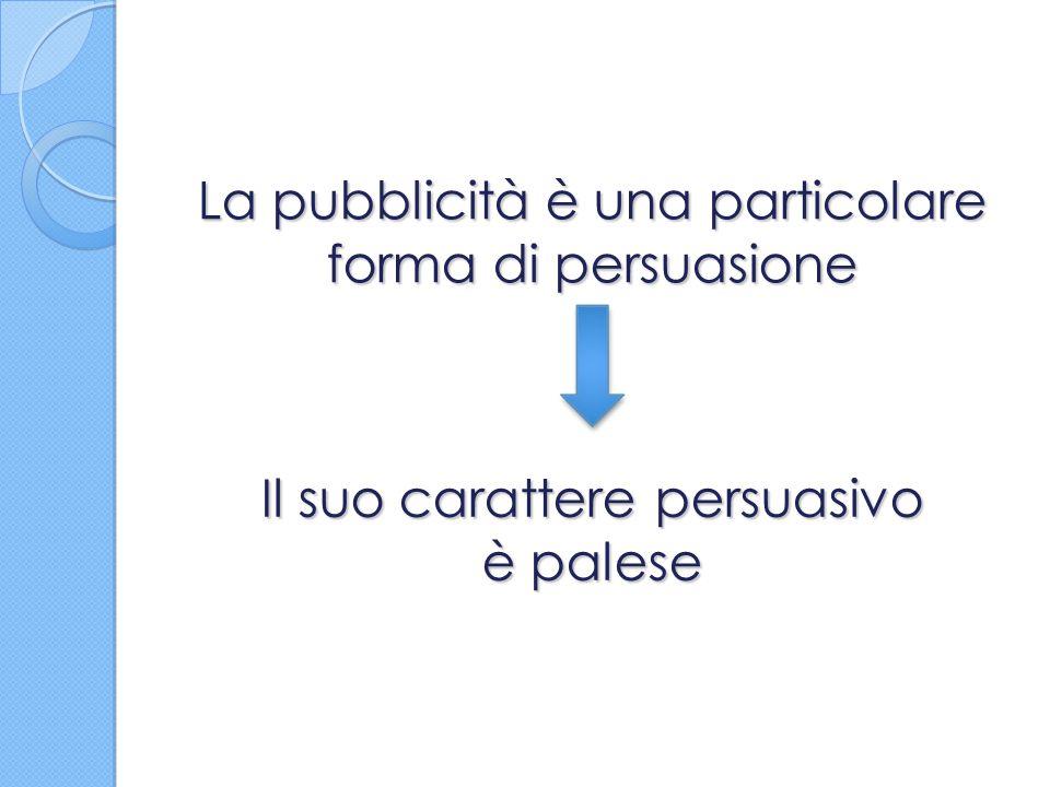 La pubblicità è una particolare forma di persuasione Il suo carattere persuasivo è palese