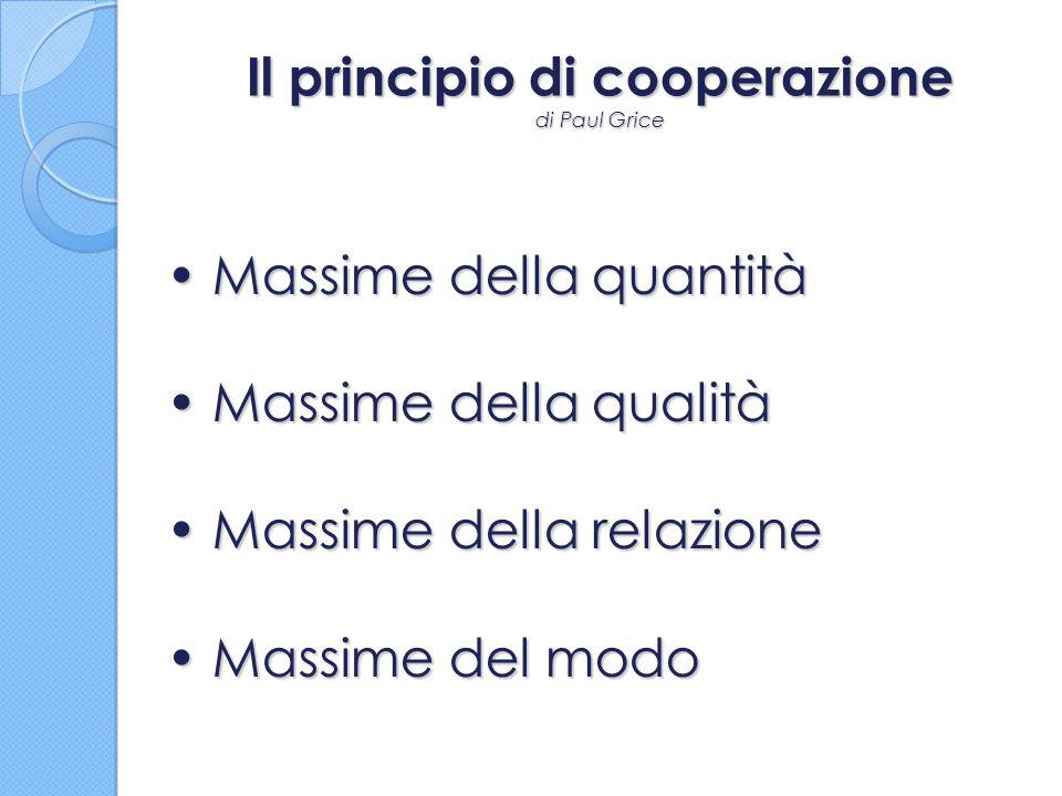 Il principio di cooperazione di Paul Grice Massime della quantità Massime della quantità Massime della qualità Massime della qualità Massime della rel