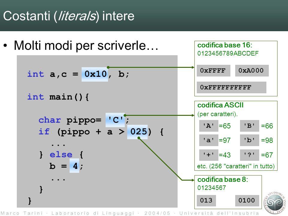 M a r c o T a r i n i ‧ L a b o r a t o r i o d i L i n g u a g g i ‧ 2 0 0 4 / 0 5 ‧ U n i v e r s i t à d e l l ' I n s u b r i a Costanti (literals) intere Molti modi per scriverle… int a,c = 0x10, b; int main(){ char pippo= C ; if (pippo + a > 025) {...