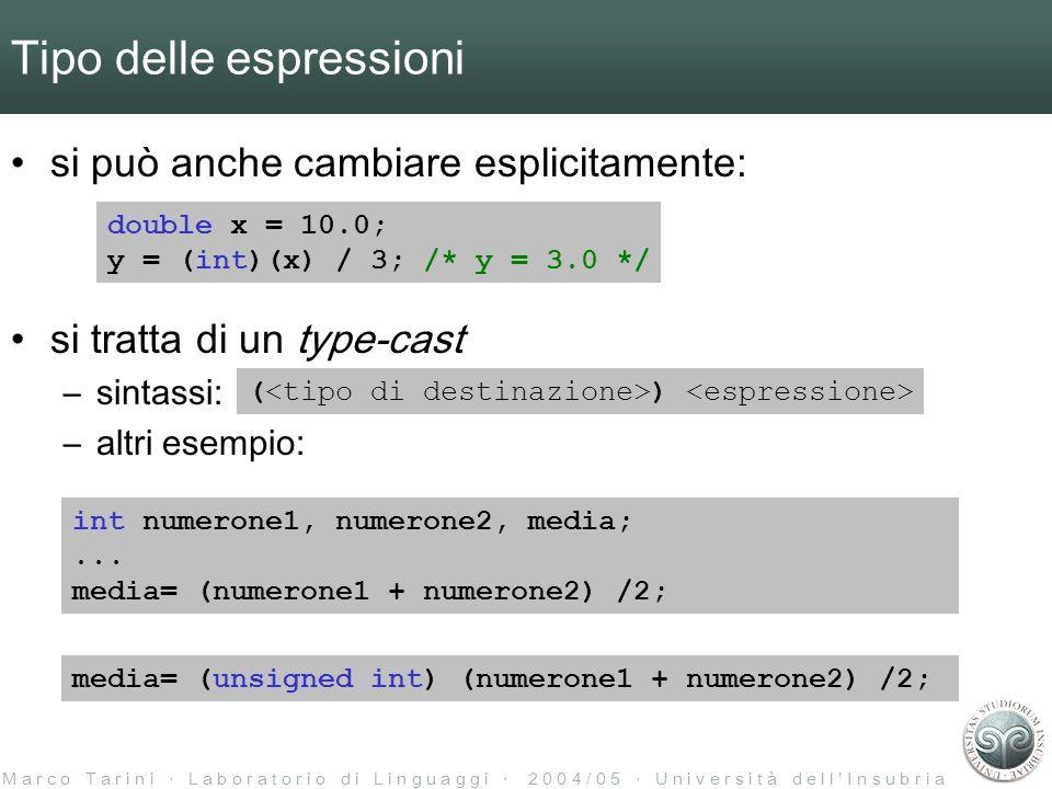 M a r c o T a r i n i ‧ L a b o r a t o r i o d i L i n g u a g g i ‧ 2 0 0 4 / 0 5 ‧ U n i v e r s i t à d e l l ' I n s u b r i a Tipo delle espressioni si può anche cambiare esplicitamente: si tratta di un type-cast –sintassi: –altri esempio: double x = 10.0; y = (int)(x) / 3; /* y = 3.0 */ ( ) int numerone1, numerone2, media;...