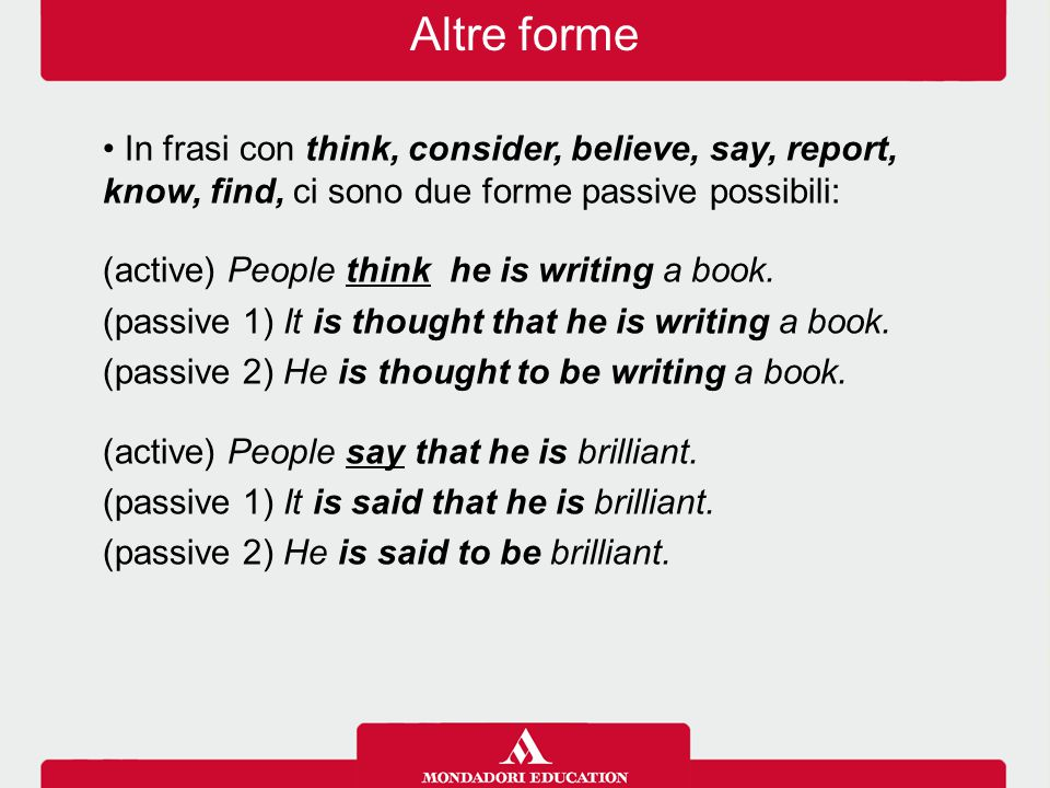Altre forme In frasi con think, consider, believe, say, report, know, find, ci sono due forme passive possibili: (active) People think he is writing a