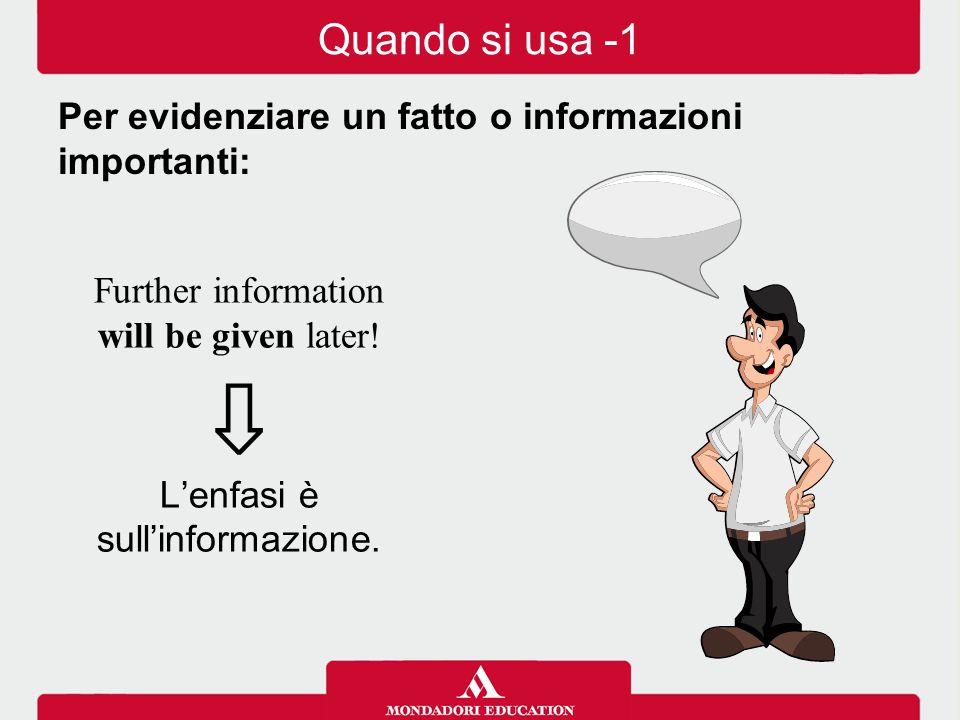 Further information will be given later! ⇩ L'enfasi è sull'informazione. Quando si usa -1 Per evidenziare un fatto o informazioni importanti:
